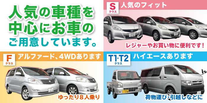 人気の車種を中心にお車のご用意しています。Sクラス:人気のフィット。レジャーやお買い物に便利です! Fクラス:アルフォード、4WDあります。ゆったり8人乗り。 T1・T2クラス:ハイエースあります。荷物運び・引っ越しなどに。