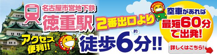 名古屋市営地下鉄徳重駅2番出口より徒歩約6分!アクセス便利!空車があれば最短60分で出発!詳しくはこちら
