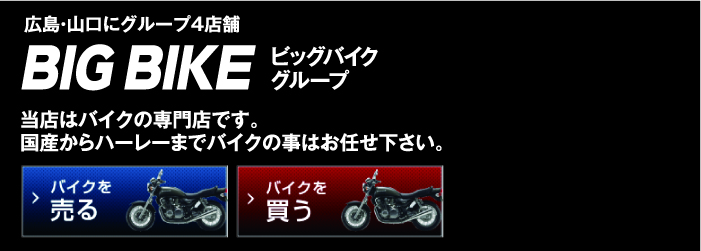 BIG BIKE ビッグバイクグループ 広島・山口にグループ4店舗 当店はバイクの専門店です。国産からハーレーまでバイクの事はお任せ下さい。